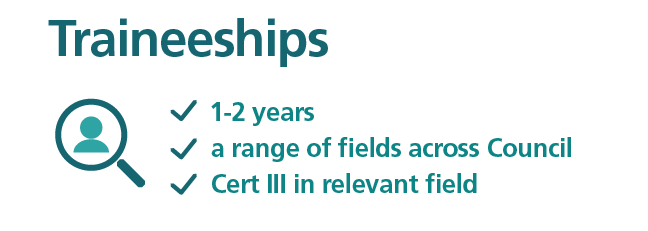 Traineeships are available across a range of fields at Council, are usually 1 to 2 years, the trainee will earn a certificate three in the relevant field.